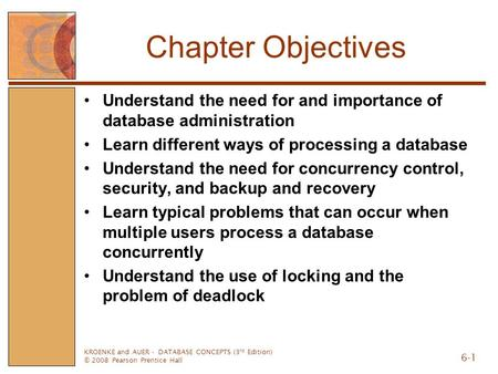 KROENKE and AUER - DATABASE CONCEPTS (3 rd Edition) © 2008 Pearson Prentice Hall 6-1 Chapter Objectives Understand the need for and importance of database.