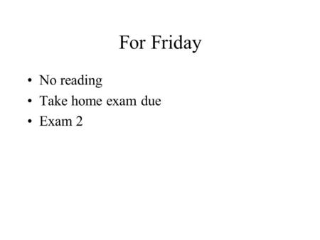 For Friday No reading Take home exam due Exam 2. For Monday Read chapter 22, sections 1-3 FOIL exercise due.