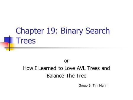 Chapter 19: Binary Search Trees or How I Learned to Love AVL Trees and Balance The Tree Group 6: Tim Munn.
