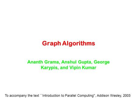 Graph Algorithms Ananth Grama, Anshul Gupta, George Karypis, and Vipin Kumar To accompany the text ``Introduction to Parallel Computing'', Addison Wesley,