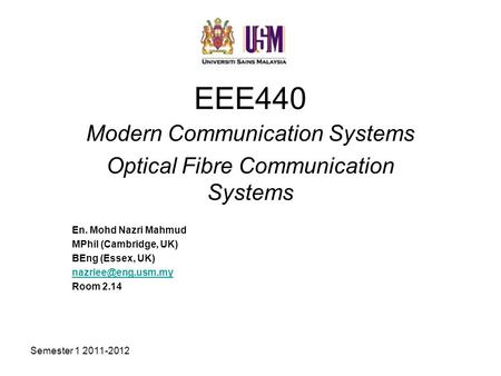 Semester 1 2011-2012 EEE440 Modern Communication Systems Optical Fibre Communication Systems En. Mohd Nazri Mahmud MPhil (Cambridge, UK) BEng (Essex, UK)