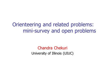 Orienteering and related problems: mini-survey and open problems Chandra Chekuri University of Illinois (UIUC)