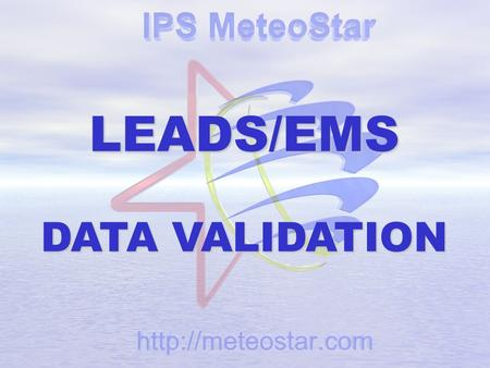 LEADS/EMS DATA VALIDATION. 6 - 3 IPS MeteoStar December 11, 2006 WHAT IS VALIDATION? From The Dictionary: 1a. To Make Legally Valid 1b. To Grant Official.