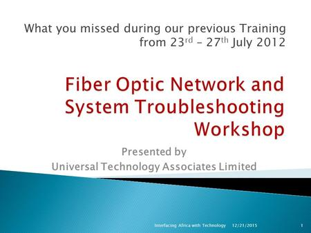What you missed during our previous Training from 23 rd – 27 th July 2012 12/21/2015Interfacing Africa with Technology1 Presented by Universal Technology.