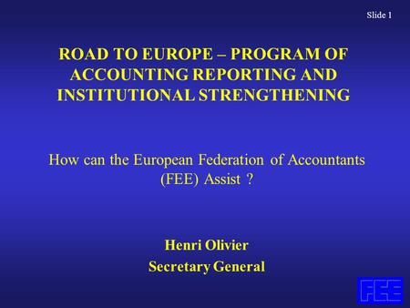 Slide 1 ROAD TO EUROPE – PROGRAM OF ACCOUNTING REPORTING AND INSTITUTIONAL STRENGTHENING How can the European Federation of Accountants (FEE) Assist ?