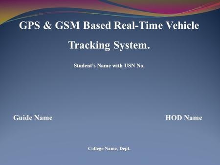 GPS & GSM Based Real-Time Vehicle Tracking System. Student's Name with USN No. Guide Name HOD Name College Name, Dept.