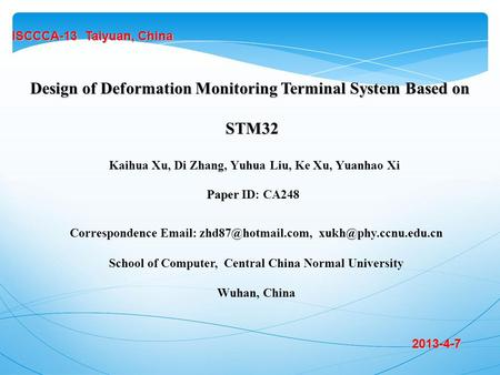Kaihua Xu, Di Zhang, Yuhua Liu, Ke Xu, Yuanhao Xi ISCCCA-13 Taiyuan, China Design of Deformation Monitoring Terminal System Based on STM32 STM32 2013-4-7.