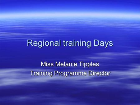 Regional training Days Miss Melanie Tipples Training Programme Director.