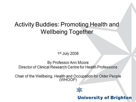 Activity Buddies: Promoting Health and Wellbeing Together 1 st July 2008 By Professor Ann Moore Director of Clinical Research Centre for Health Professions.