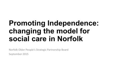 Promoting Independence: changing the model for social care in Norfolk Norfolk Older People's Strategic Partnership Board September 2015.