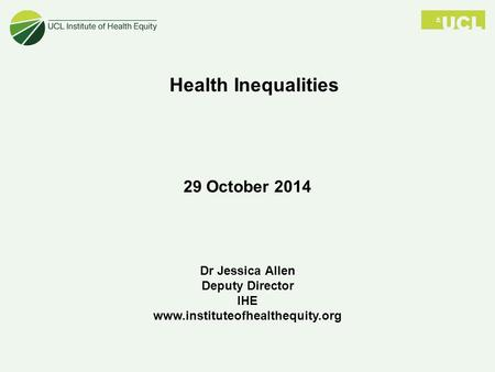 Dr Jessica Allen Deputy Director IHE www.instituteofhealthequity.org Health Inequalities 29 October 2014.