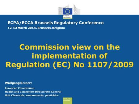 Health and Consumers Health and Consumers Commission view on the implementation of Regulation (EC) No 1107/2009 ECPA/ECCA Brussels Regulatory Conference.