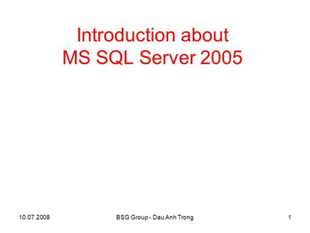 10.07.2008BSG Group - Dau Anh Trong1 Introduction about MS SQL Server 2005.