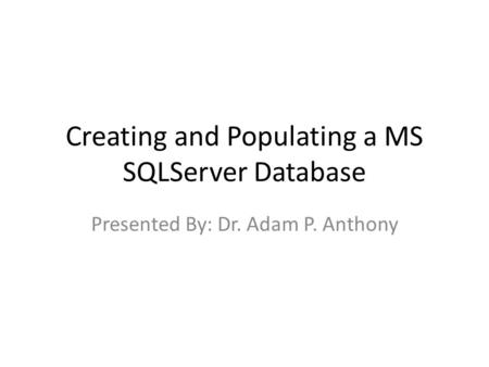 Creating and Populating a MS SQLServer Database Presented By: Dr. Adam P. Anthony.