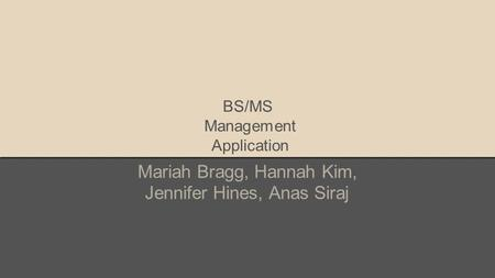 BS/MS Management Application Mariah Bragg, Hannah Kim, Jennifer Hines, Anas Siraj.
