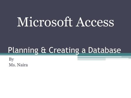 Planning & Creating a Database By Ms. Naira Microsoft Access.