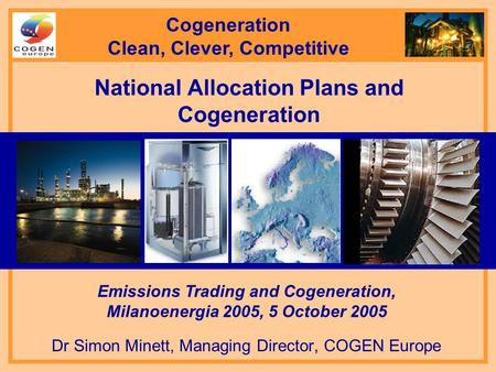 National Allocation Plans and Cogeneration Dr Simon Minett, Managing Director, COGEN Europe Emissions Trading and Cogeneration, Milanoenergia 2005, 5 October.