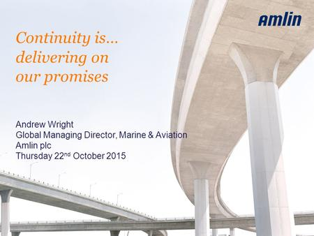 Continuity is… delivering on our promises Andrew Wright Global Managing Director, Marine & Aviation Amlin plc Thursday 22 nd October 2015.