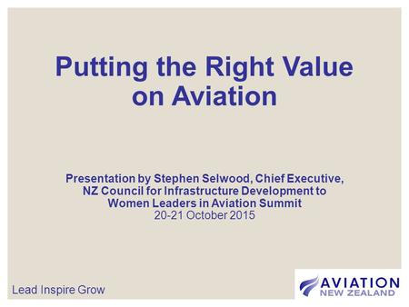 Putting the Right Value on Aviation Presentation by Stephen Selwood, Chief Executive, NZ Council for Infrastructure Development to Women Leaders in Aviation.