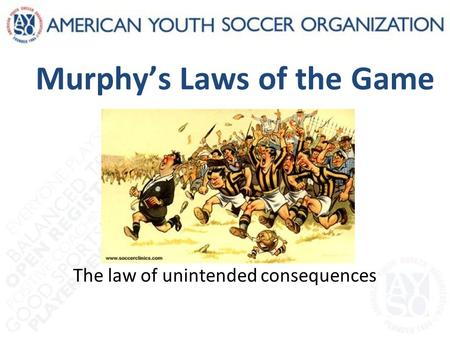 Murphy's Laws of the Game The law of unintended consequences.