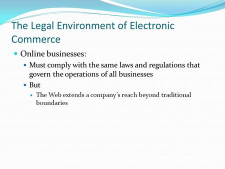 The Legal Environment of Electronic Commerce Online businesses: Must comply with the same laws and regulations that govern the operations of all businesses.