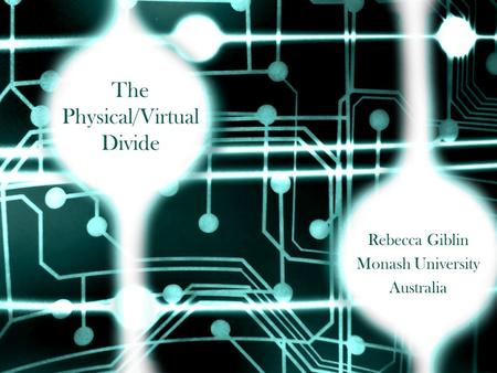 The Physical/Virtual Divide Rebecca Giblin Monash University Australia.