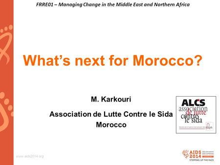Www.aids2014.org What's next for Morocco? M. Karkouri Association de Lutte Contre le Sida Morocco FRRE01 – Managing Change in the Middle East and Northern.