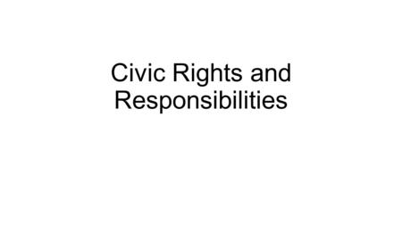 Civic Rights and Responsibilities. Civic Rights Civil and political rights are a class of rights that protect individuals freedom from infringement by.