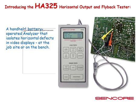 Introducing the HA325 Horizontal Output and Flyback Tester: A handheld, battery- operated Analyzer that isolates horizontal defects in video displays.