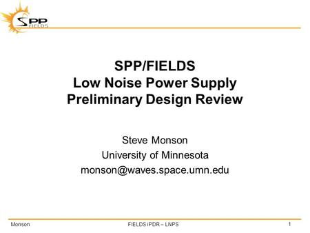 MonsonFIELDS iPDR – LNPS SPP/FIELDS Low Noise Power Supply Preliminary Design Review Steve Monson University of Minnesota 1.