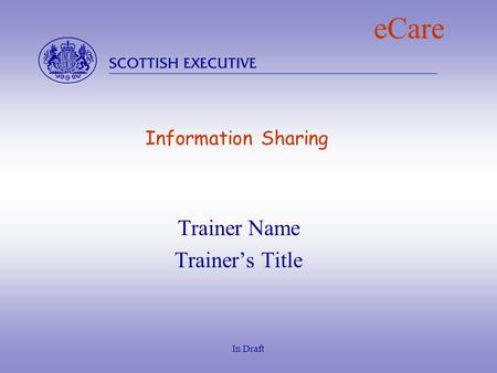  In Draft eCare Information Sharing Trainer Name Trainer's Title.