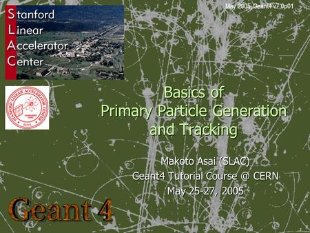 Basics of Primary Particle Generation and Tracking Makoto Asai (SLAC) Geant4 Tutorial CERN May 25-27, 2005 May 2005, Geant4 v7.0p01.