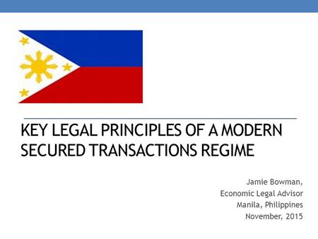 KEY LEGAL PRINCIPLES OF A MODERN SECURED TRANSACTIONS REGIME Jamie Bowman, Economic Legal Advisor Manila, Philippines November, 2015.