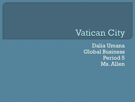Dalia Umana Global Business Period 5 Ms. Allen.  The Vatican is a city State and the spiritual and temporal headquarter of the Roman and Eastern Catholic.