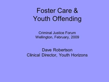 Foster Care & Youth Offending Criminal Justice Forum Wellington, February, 2009 Dave Robertson Clinical Director, Youth Horizons Little research into.