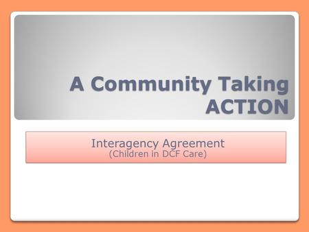 A Community Taking ACTION Interagency Agreement (Children in DCF Care) Interagency Agreement (Children in DCF Care)