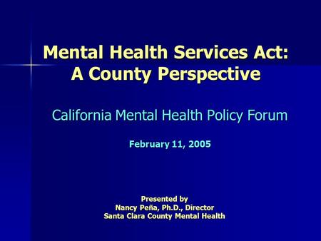 Mental Health Services Act: A County Perspective California Mental Health Policy Forum February 11, 2005 Presented by Nancy Peña, Ph.D., Director Santa.
