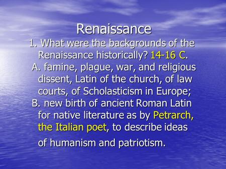 Renaissance 1. What were the backgrounds of the Renaissance historically? 14-16 C. A. famine, plague, war, and religious dissent, Latin of the church,