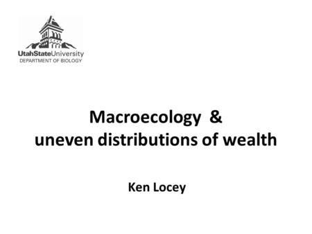 Macroecology & uneven distributions of wealth Ken Locey.