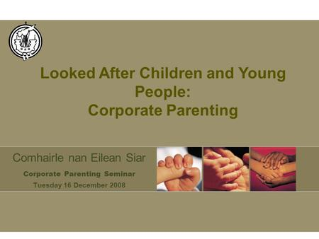Comhairle nan Eilean Siar Corporate Parenting Seminar Tuesday 16 December 2008 Looked After Children and Young People: Corporate Parenting.