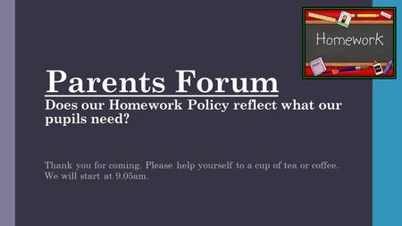 Parents Forum Does our Homework Policy reflect what our pupils need? Thank you for coming. Please help yourself to a cup of tea or coffee. We will start.