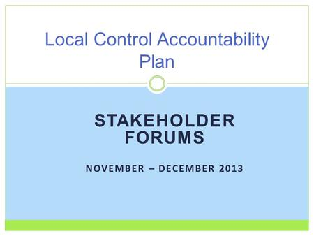 STAKEHOLDER FORUMS NOVEMBER – DECEMBER 2013 Local Control Accountability Plan.