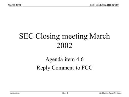 Doc.: IEEE 802.RR-02/050 Submission March 2002 Vic Hayes, Agere SystemsSlide 1 SEC Closing meeting March 2002 Agenda item 4.6 Reply Comment to FCC.
