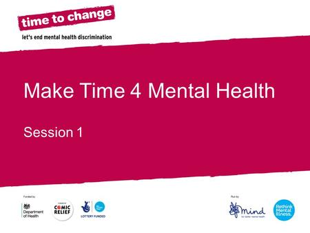 Make Time 4 Mental Health Session 1. Make Time 4 Mental Health We are taking part in the Time to Change campaign to Make Time 4 Mental Health across the.