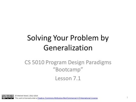 "Solving Your Problem by Generalization CS 5010 Program Design Paradigms ""Bootcamp"" Lesson 7.1 © Mitchell Wand, 2012-2014 This work is licensed under a."