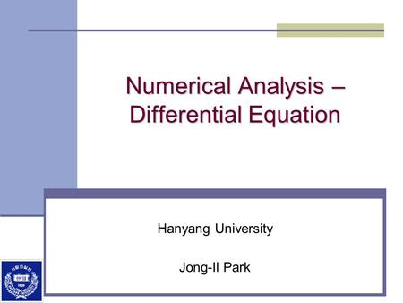 Numerical Analysis – Differential Equation Hanyang University Jong-Il Park.
