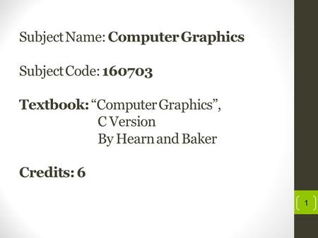 "Subject Name: Computer Graphics Subject Code: 160703 Textbook: ""Computer Graphics"", C Version By Hearn and Baker Credits: 6 1."