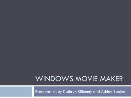 WINDOWS MOVIE MAKER Presentation by Kathryn Kilkenny and Ashley Beahm.