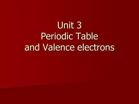 Unit 3 Periodic Table and Valence electrons