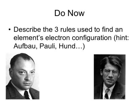 Do Now Describe the 3 rules used to find an element's electron configuration (hint: Aufbau, Pauli, Hund…)